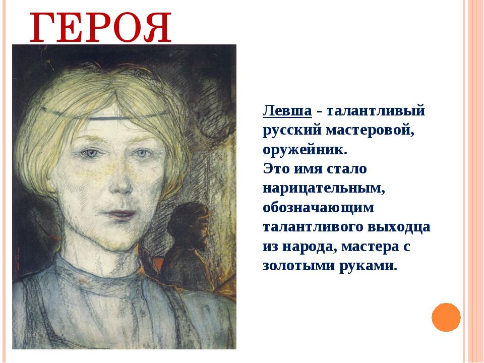 ОБРАЗ ГЕРОЯ Левша - талантливый русский мастеровой, оружейник. Это имя стало...