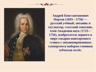 Андрей Константинович Нартов (1693—1756) — русский учёный, механик и скульпто