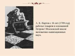 А. К. Нартов с 16 лет (1709 год) работал токарем в основанной Петром I Москов