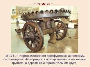 . В 1741 г. Нартов изобретает трехфунтовую артсистему, состоявшую из 44 морти