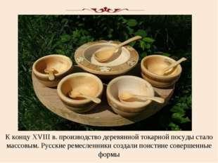 К концу XVIII в. производство деревянной токарной посуды стало массовым. Русс
