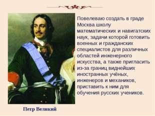 Петр Великий Повелеваю создать в граде Москва школу математических и навигатс