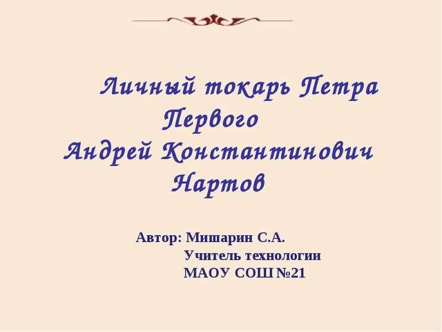 Автор: Мишарин С.А.  Учитель технологии   МАОУ СОШ №21 Личный токарь Пет...