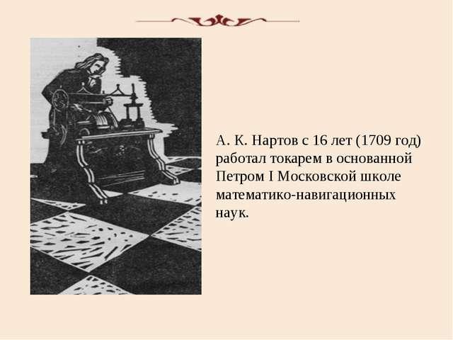 А. К. Нартов с 16 лет (1709 год) работал токарем в основанной Петром I Москов...