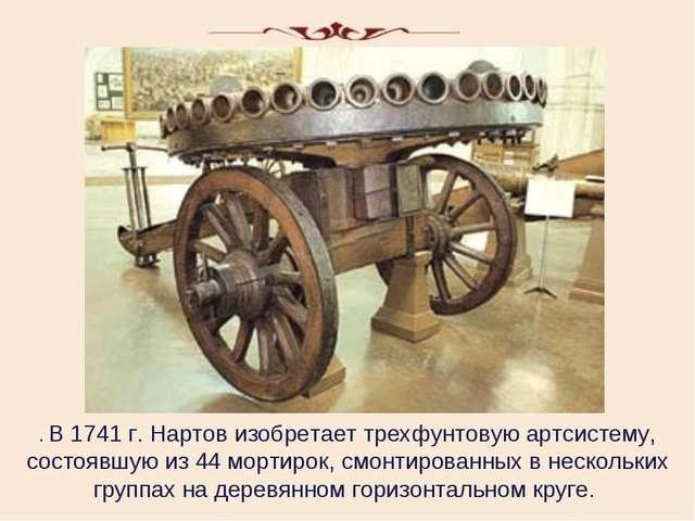 . В 1741 г. Нартов изобретает трехфунтовую артсистему, состоявшую из 44 морти...