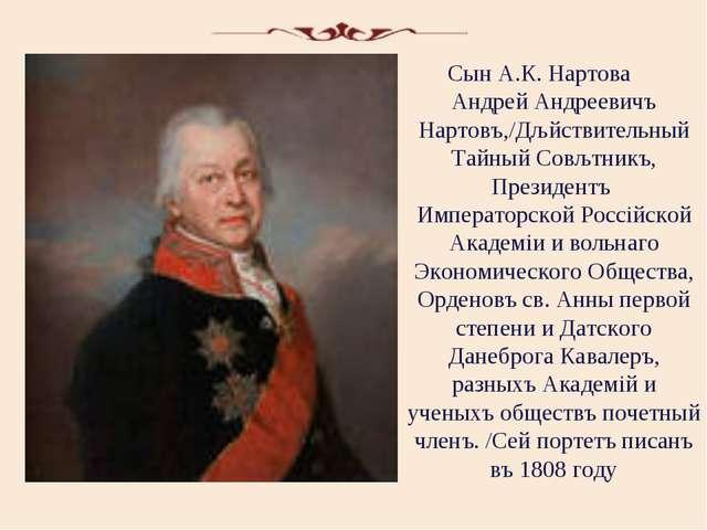 Сын А.К. Нартова  Андрей Андреевичъ Нартовъ,/Дљйствительный Тайный Совљтникъ...