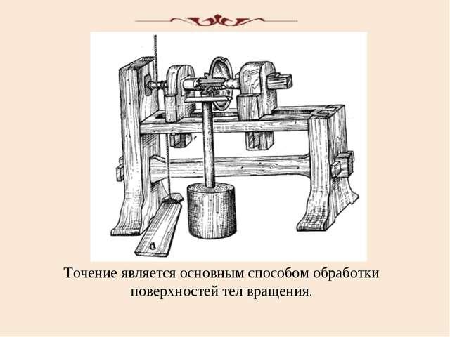 Точение является основным способом обработки поверхностей тел вращения.
