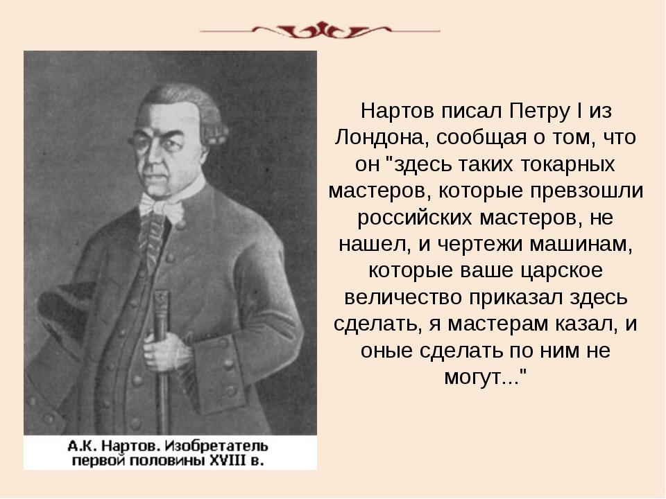 """Нартов писал Петру I из Лондона, сообщая о том, что он """"здесь таких токарных..."""