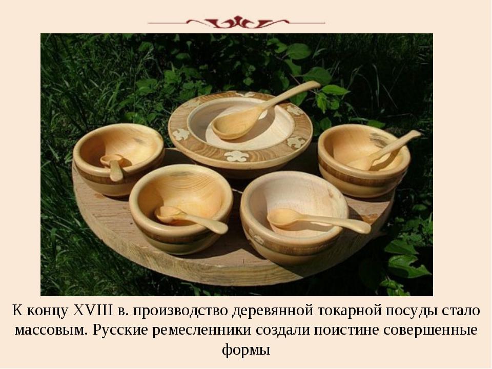К концу XVIII в. производство деревянной токарной посуды стало массовым. Русс...