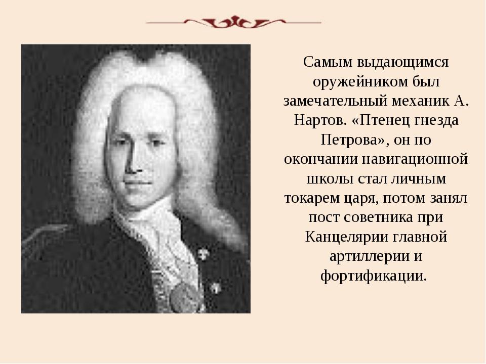 Самым выдающимся оружейником был замечательный механик А. Нартов. «Птенец гне...