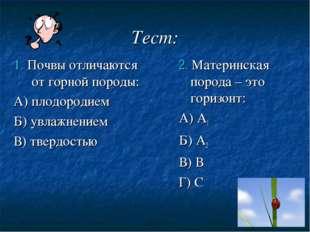 Тест: 1. Почвы отличаются от горной породы: А) плодородием Б) увлажнением В)
