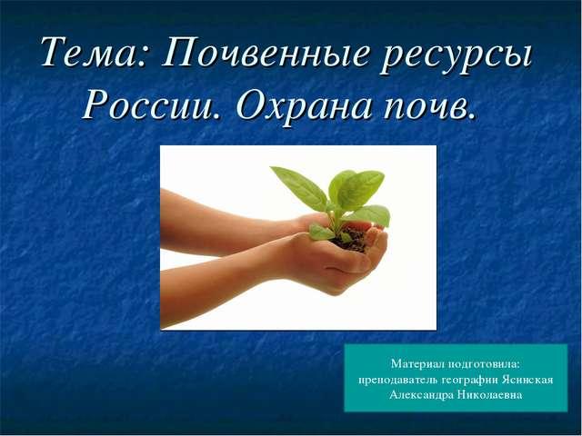 Тема: Почвенные ресурсы России. Охрана почв. Материал подготовила: преподават...