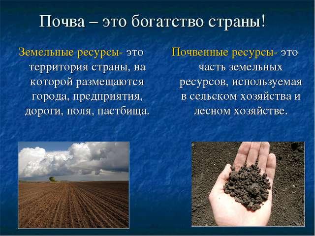 Почва – это богатство страны! Земельные ресурсы- это территория страны, на ко...