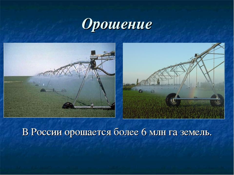 Орошение В России орошается более 6 млн га земель.
