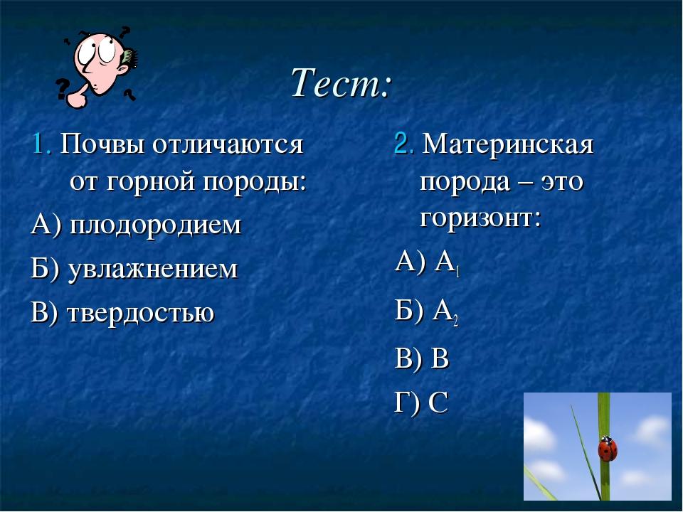 Тест: 1. Почвы отличаются от горной породы: А) плодородием Б) увлажнением В)...