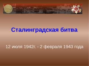 12 июля 1942г. - 2 февраля 1943 года Сталинградская битва