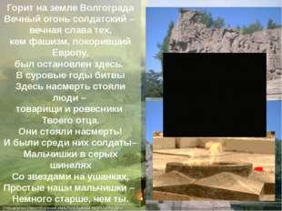 Горит на земле Волгограда Вечный огонь солдатский – вечная слава тех, кем фаш