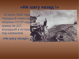 «Ни шагу назад !» 28 июля 1942 года Народный комиссар обороны СССР издал прик