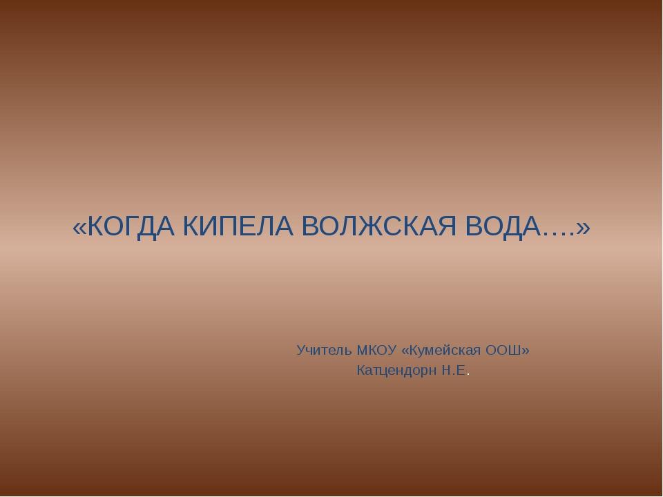 «КОГДА КИПЕЛА ВОЛЖСКАЯ ВОДА….» Учитель МКОУ «Кумейская ООШ» Катцендорн Н.Е.