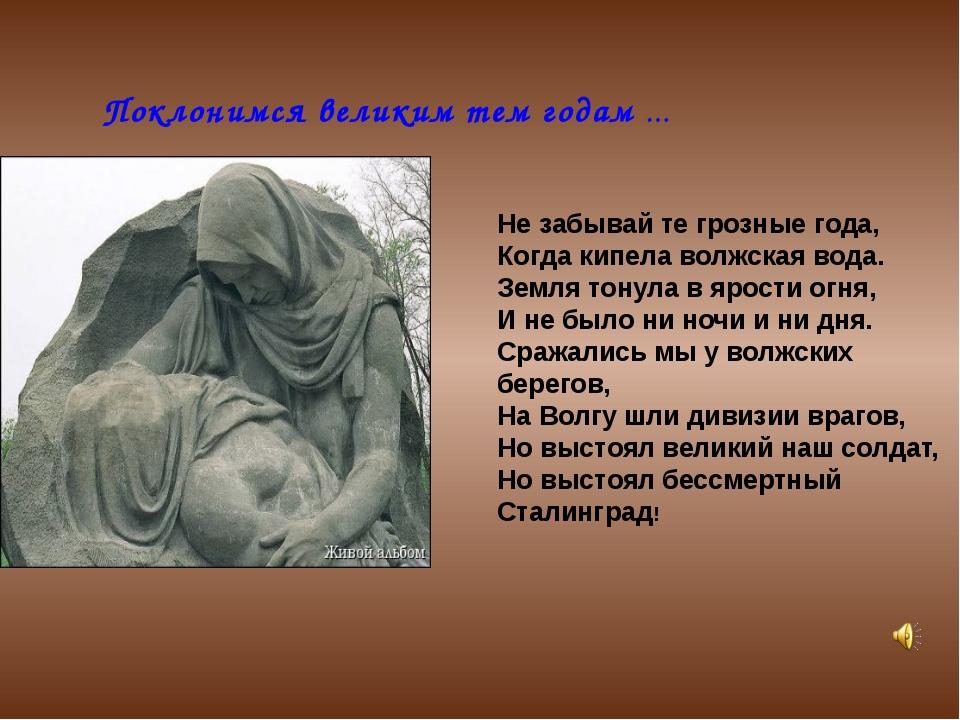 Поклонимся великим тем годам … Не забывай те грозные года, Когда кипела волж...