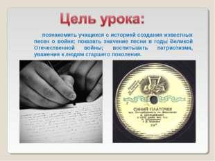 познакомить учащихся с историей создания известных песен о войне; показать з
