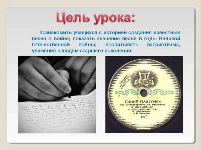 познакомить учащихся с историей создания известных песен о войне; показать з...