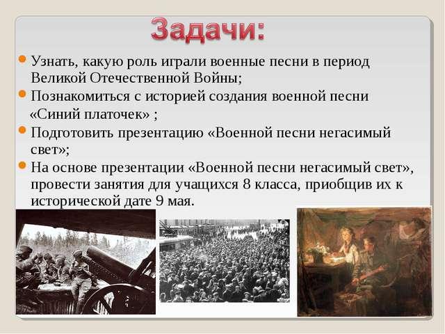 Узнать, какую роль играли военные песни в период Великой Отечественной Войны;...