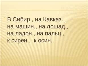 В Сибир., на Кавказ., на машин., на лошад., на ладон., на пальц., к сирен., к