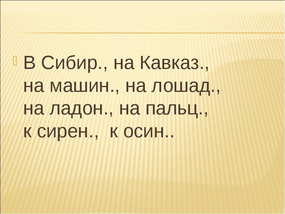 В Сибир., на Кавказ., на машин., на лошад., на ладон., на пальц., к сирен., к...