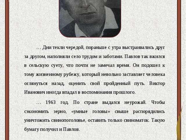 Павлов Виктор Иванович … Дни текли чередой, пораньше с утра выстраивались дру...