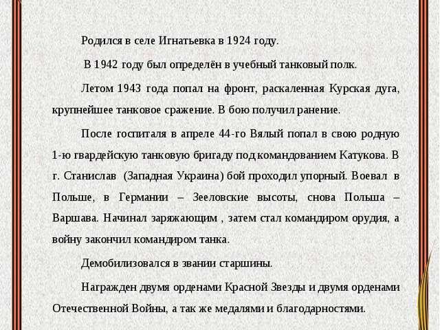 Вялый Степан Иванович  Родился в селе Игнатьевка в 1924 году. В 1942 году бы...