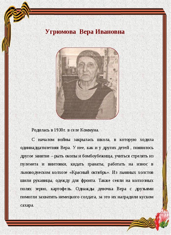Угрюмова Вера Ивановна Родилась в 1930г. в селе Коммуна. С началом войны закр...