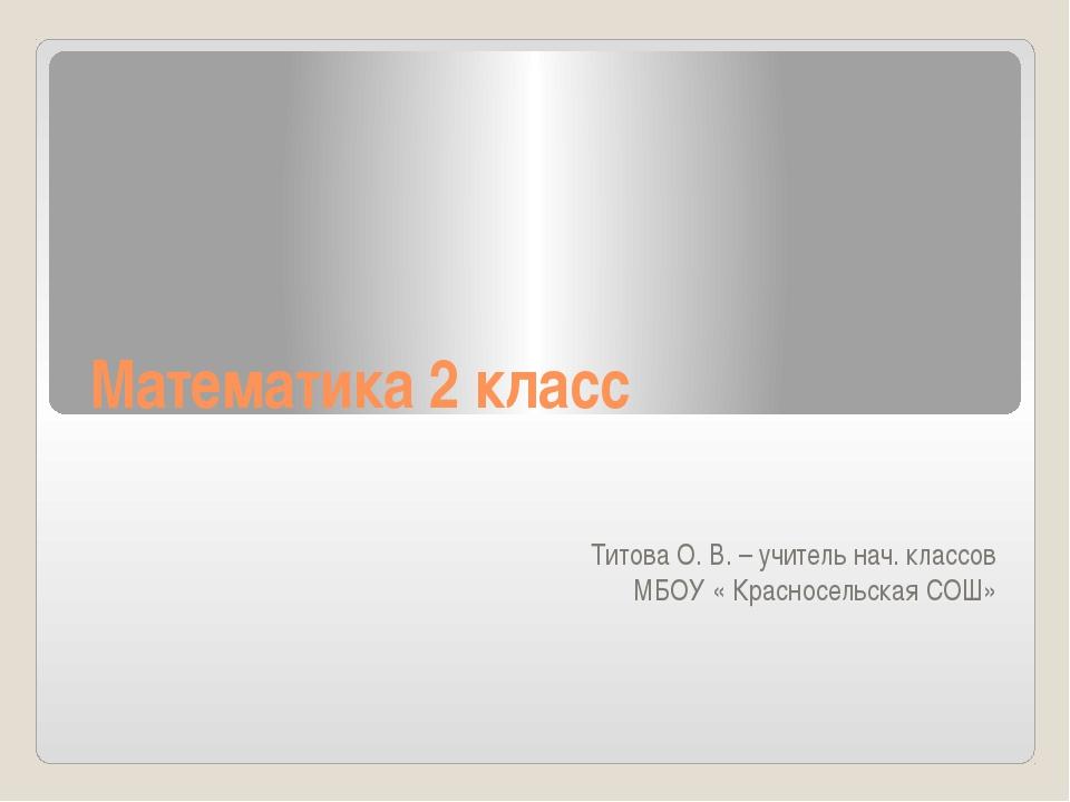 Математика 2 класс Титова О. В. – учитель нач. классов МБОУ « Красносельская...