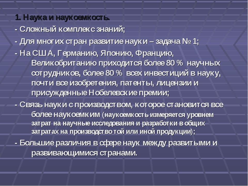 1. Наука и наукоемкость. - Сложный комплекс знаний; - Для многих стран развит...
