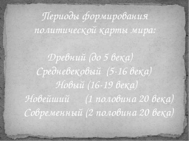 Периоды формирования политической карты мира: Древний (до 5 века) Средневеков...
