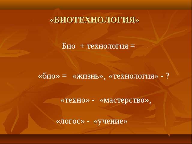«БИОТЕХНОЛОГИЯ» Био + технология = «био» = «жизнь», «технология» - ? «техно»...