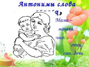 Мама – мачеха. Частично: отец, сын, дочь.  Антонимы слова «МАМА»