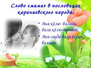 Слово «мама» в пословицах карачаевского народа: Ана кёлю- балада, бала кёлю-т