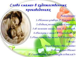 Слово «мама» в художественных произведениях Литература: 1.«Мамина улыбка» Р.
