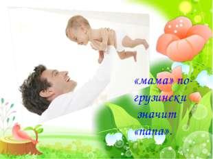 «мама» по-грузински значит «папа».