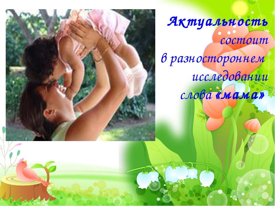 Актуальность состоит в разностороннем исследовании слова«мама»