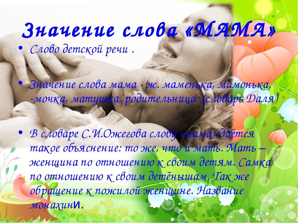 Значение слова «МАМА» Слово детской речи . Значение слова мама - ж. маменька,...
