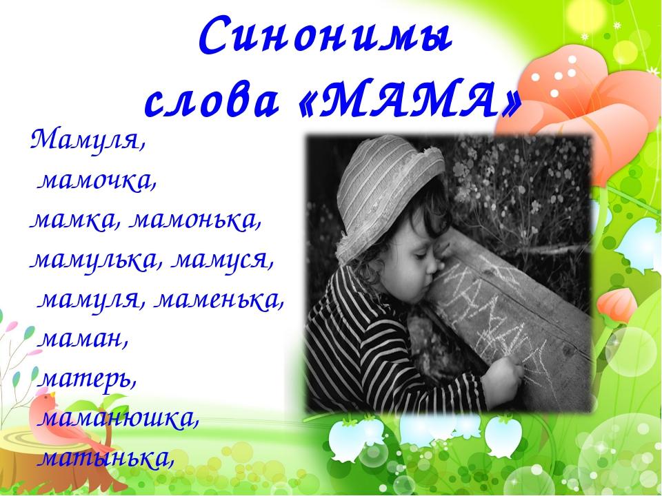 Синонимы слова «МАМА» Мамуля, мамочка, мамка, мамонька, мамулька, мамуся, мам...