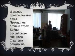 И сквозь проломленные лазы, Преодолев огонь и страх, Бойцы российского спецна