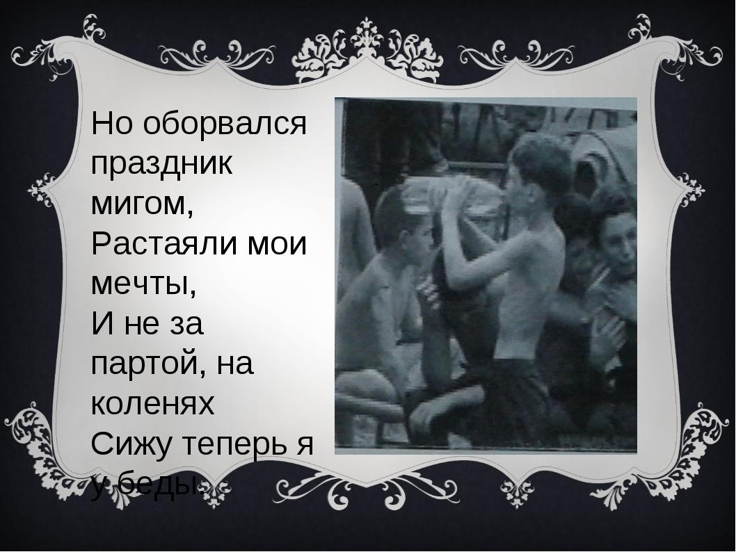 Но оборвался праздник мигом, Растаяли мои мечты, И не за партой, на коленях С...