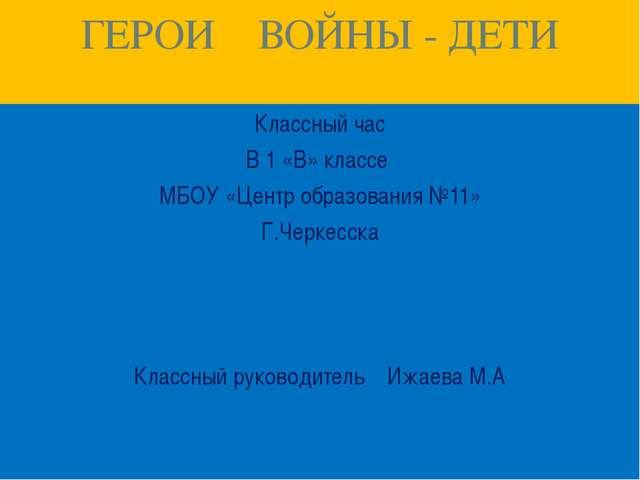 ГЕРОИ ВОЙНЫ - ДЕТИ Классный час В 1 «В» классе МБОУ «Центр образования №11» Г...