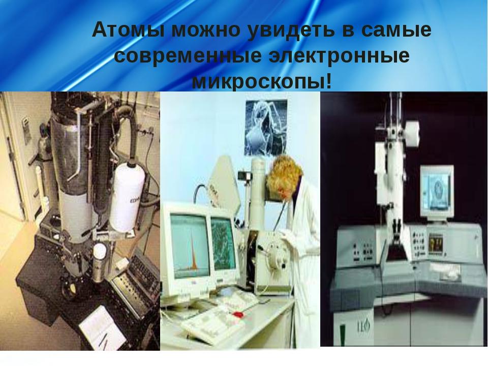 Атомы можно увидеть в самые современные электронные микроскопы!