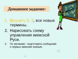 Выучить § 3, все новые термины. Нарисовать схему управления киевской Руси. По