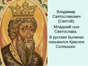 Владимир Святославович (Святой). Младший сын Святослава. В русских былинах на