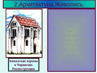 2.Архитектура.Живопись. В 11 веке в крупных городах появляются каменные хором